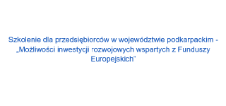 """""""Możliwości inwestycji rozwojowych wspartych z Funduszy Europejskich"""""""
